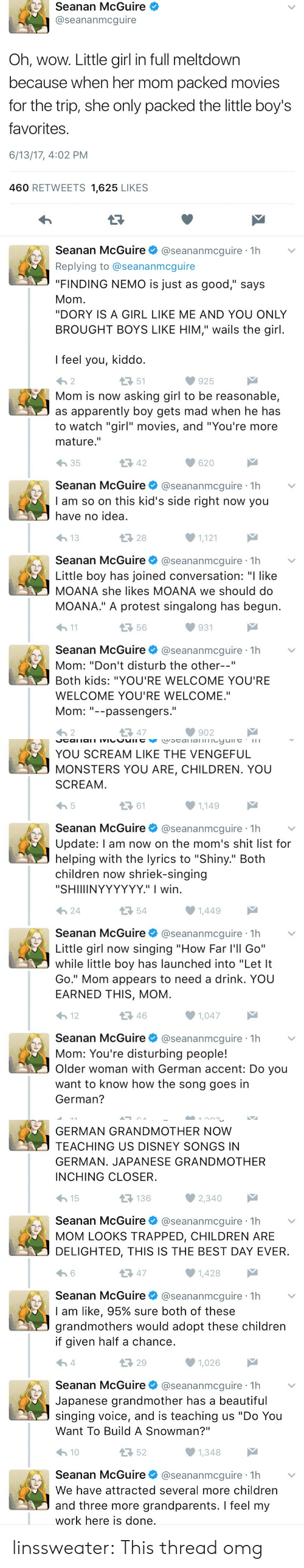 """Finding Nemo: Seanan McGuire  @seananmcguire  Oh, wow. Little girl in full meltdown  because when her mom packed movies  for the trip, she only packed the little boy's  favorites  6/13/17, 4:02 PM  460 RETWEETS 1,625 LIKES  Seanan McGuire@seananmcguire 1h  Replying to @seananmcguire  """"FINDING NEMO is just as good,"""" says  Mom  """"DORY IS A GIRL LIKE ME AND YOU ONLY  BROUGHT BOYS LIKE HIM,"""" wails the girl  I feel you, kiddo  わ2  51  925   Mom is now asking girl to be reasonable,  as apparently boy gets mad when he has  to watch """"girl"""" movies, and """"You're more  mature.""""  わ35  42  620  Seanan McGuire@seananmcguire 1h  I am so on this kid's side right now you  have no idea  28  1,121  Seanan McGuire@seananmcguire 1h  Little boy has joined conversation: """"I like  MOANA she likes MOANA we should do  MOANA."""" A protest singalong has begun  h1  56  931  Seanan McGuire@seananmcguire 1h  Mom: """"Don't disturb the other--""""  Both kids: """"YOU'RE WELCOME YOU'RE  WELCOME YOU'RE WELCOME.""""  Mom--passengers.  わ2  다 47  902   YOU SCREAM LIKE THE VENGEFUL  MONSTERS YOU ARE, CHILDREN. YOU  SCREAM  ロ61  1,149  Seanan McGuire@seananmcguire 1h  Update: l am now on the mom's shit list for  helping with the lyrics to """"Shiny."""" Both  children now shriek-singing  """"SHIIIINYYYYYY."""" I wirn  24  54  Seanan McGuireネ@seananmcgure·1h  Little girl now singing """"How Far l'll Go""""  while little boy has launched into """"Let It  Go."""" Mom appears to need a drink. YOU  EARNED THIS, MOM  12  46  1,047  Seanan McGuire@seananmcguire 1h  Mom: You're disturbing people!  Older woman with German accent: Do you  want to know how the song goes in  German?   GERMAN GRANDMOTHER NOW  TEACHING US DISNEY SONGS IN  GERMAN. JAPANESE GRANDMOTHER  INCHING CLOSER  15  136  Seanan McGuire@seananmcguire 1h  MOM LOOKS TRAPPED, CHILDREN ARE  DELIGHTED, THIS IS THE BEST DAY EVER  13 47  1,428  Seanan McGuire@seananmcguire 1h  I am like, 95% sure both of these  grandmothers would adopt these children  if given half a chance  29  1,026  Seanan M"""