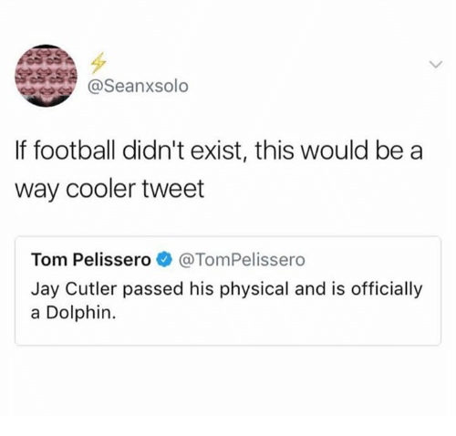 Jays: @Seanxsolo  If football didn't exist, this would be a  way cooler tweet  Tom Pelissero e》 @TomPelissero  Jay Cutler passed his physical and is officially  a Dolphin.