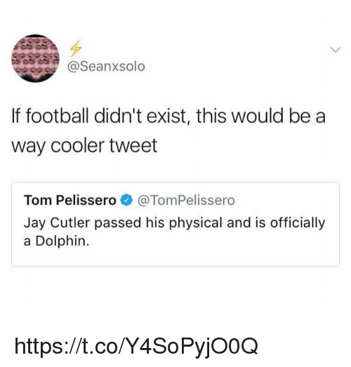 Jay Cutler: @Seanxsolo  If football didn't exist, this would be a  way cooler tweet  Tom Pelissero@TomPelissero  Jay Cutler passed his physical and is officially  a Dolphin. https://t.co/Y4SoPyjO0Q