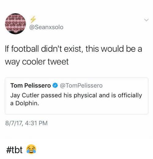cutler: @Seanxsolo  If football didn't exist, this would be a  way cooler tweet  Tom Pelissero@TomPelissero  Jay Cutler passed his physical and is officially  a Dolphin.  8/7/17, 4:31 PM #tbt 😂