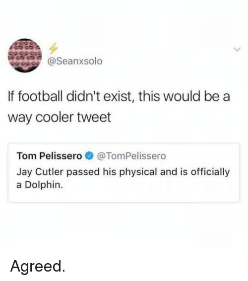 cutler: @Seanxsolo  If football didn't exist, this would be a  way cooler tweet  Tom Pelisser。. @TomPelissero  Jay Cutler passed his physical and is officially  a Dolphin Agreed.