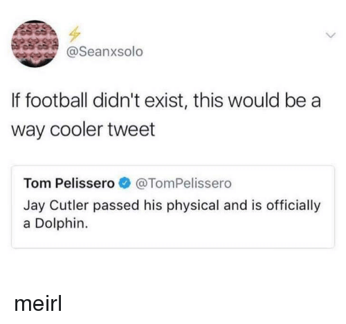 cutler: @Seanxsolo  If football didn't exist, this would be a  way cooler tweet  Tom Pelisser。* @TomPelissero  Jay Cutler passed his physical and is officially  a Dolphin. meirl