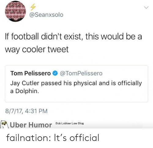 cutler: @Seanxsolo  If football didn't exist, this would be a  way cooler tweet  Tom Pelissero@TomPelissero  Jay Cutler passed his physical and is officially  a Dolphin.  8/7/17, 4:31 PM  Uber Humor Bob Loblaw Law Blog failnation:  It's official