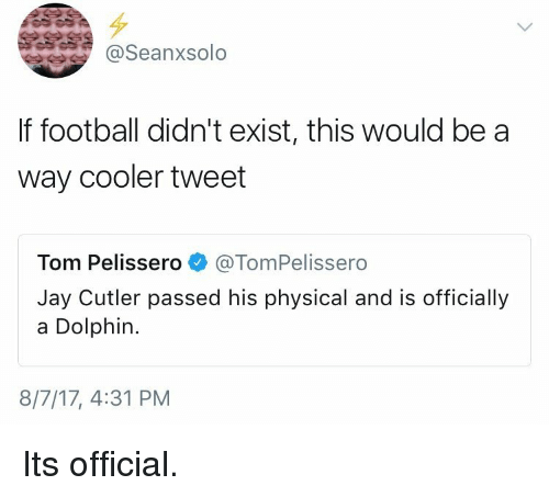 cutler: @Seanxsolo  If football didn't exist, this would be a  way cooler tweet  Tom Pelissero @TomPelissero  Jay Cutler passed his physical and is officially  a Dolphin.  8/7/17, 4:31 PM Its official.