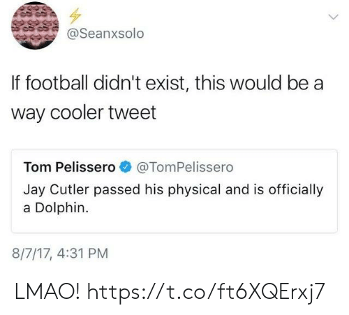 cutler: @Seanxsolo  If football didn't exist, this would be a  way cooler tweet  Tom Pelissero@TomPelissero  Jay Cutler passed his physical and is officially  a Dolphin.  8/7/17, 4:31 PM LMAO! https://t.co/ft6XQErxj7