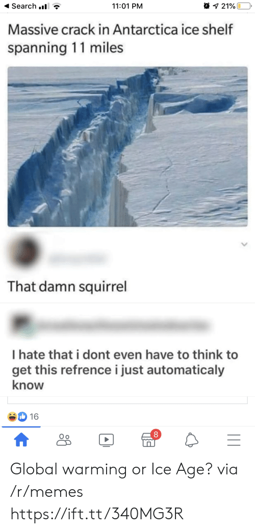 Antarctica: Search .  11:01 PM  21%  Massive crack in Antarctica ice shelf  spanning 11 miles  That damn squirrel  I hate that i dont even have to think to  get this refrencei just automaticaly  know  16  |II  A Global warming or Ice Age? via /r/memes https://ift.tt/340MG3R