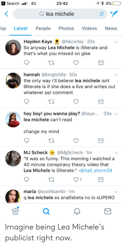 """Glee: Search . 4G  23:42  Qlea michele  op  Latest People Photos Videos  News  Hayden Kaye@hkcorley 20s  So anyway Lea Michele is illiterate and  that's what you missed on glee  hannah @kingtchlla 30s  the only way i'll believe lea michele isnt  illiterate is if she does a live and writes out  whatever ppl comment  hey boy! you wanna play? @teye  lea michele can't read  33s  change my mind  MJ Scheck QMjjScheck 1m  It was so funny. This morning I watched a  40 minute conspiracy theory video that  Lea Michele is illiterate."""" -@hail_storm24  maría @ooohbambi - 1m  q lea michele es analfabeta no lo sUPERO  0 Imagine being Lea Michele's publicist right now."""