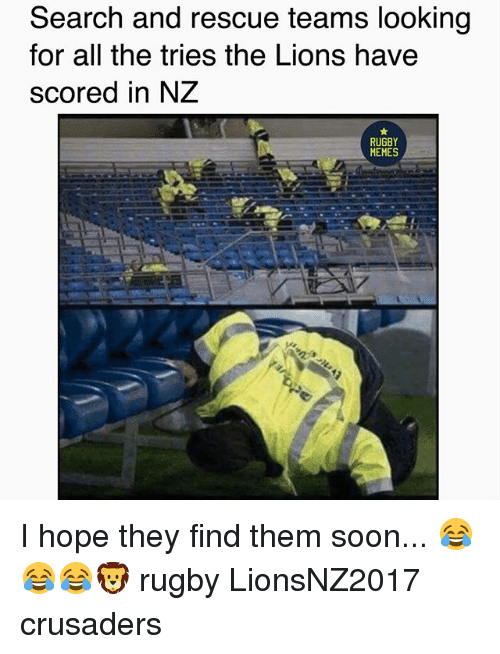 crusaders: Search and rescue teams looking  for all the tries the Lions have  scored in NZ  RUGBY  MEMES I hope they find them soon... 😂😂😂🦁 rugby LionsNZ2017 crusaders