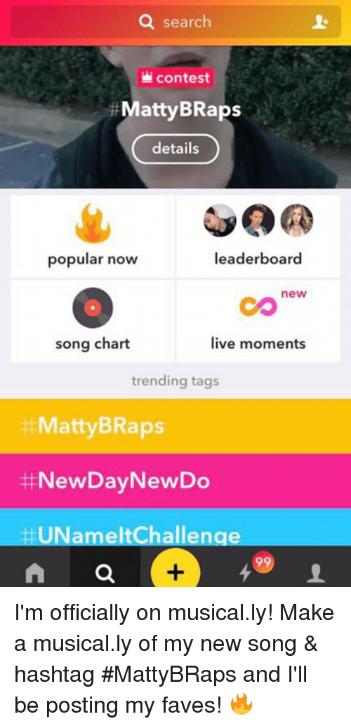 Musical Ly: search  contest  Matty BRaps  details  popular now  leaderboard  new  live moments  song chart  trending tags  ttMattyB Raps  NewDay NewDo  HUNameltChallenge I'm officially on musical.ly!  Make a musical.ly of my new song & hashtag #MattyBRaps and I'll be posting my faves! 🔥