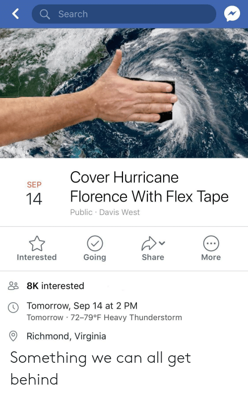 richmond virginia: Search  Cover Hurricane  SEP  14  Florence With Flex lape  Public Davis West  Interested  Going  Share  More  9 8K interested  O o  Tomorrow, Sep 14 at 2 PM  Tomorrow 72-79°F Heavy Thunderstorm  Richmond, Virginia Something we can all get behind