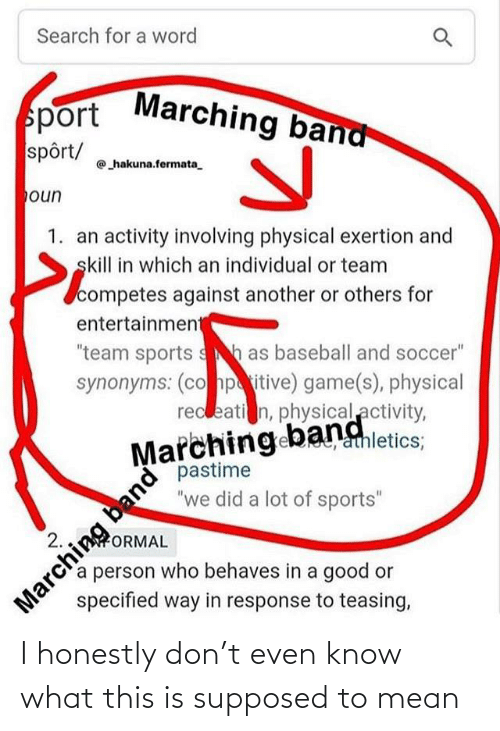 "Athletics: Search for a word  Marching band  sport  spôrt/  hakuna.fermata.  oun  1. an activity involving physical exertion and  skill in which an individual or team  competes against another or others for  entertainment  ""team sports sh as baseball and soccer""  synonyms: (co hpitive) game(s), physical  recleati n, physical activity,  Marching bangletics:  pastime  ""we did a lot of sports""  athletics;  band  Marching  specified way in response to teasing,  2.  ORMAL  a person who behaves in a good or I honestly don't even know what this is supposed to mean"