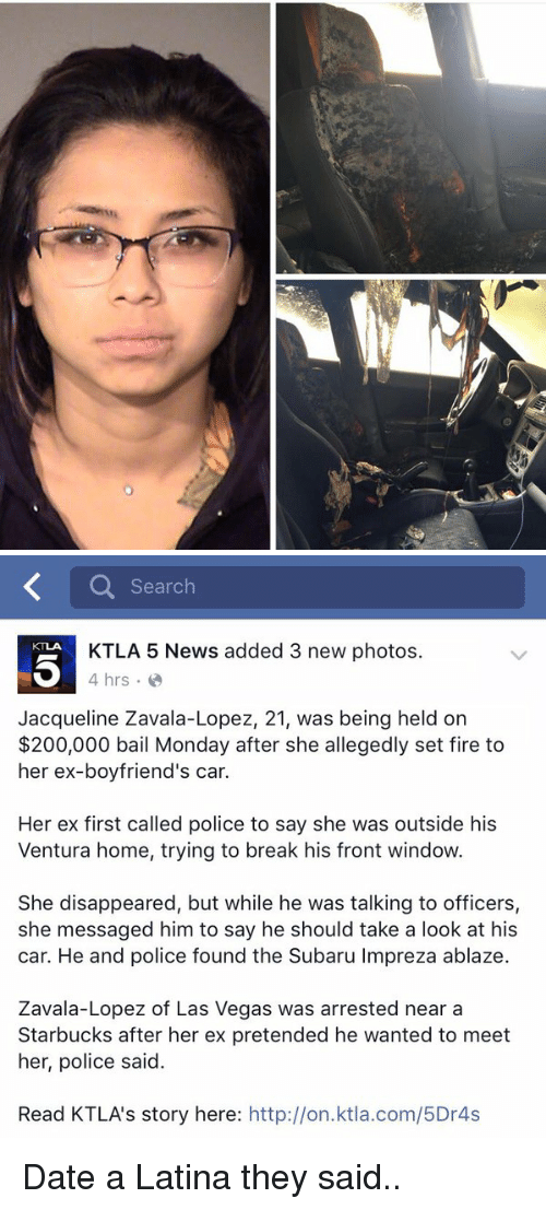 Dating A Latina: Search  KTLA 5 News added 3 new photos.  4 hrs.  Jacqueline Zavala-Lopez, 21, was being held on  $200,000 bail Monday after she allegedly set fire to  her ex-boyfriend's car.  Her ex first called police to say she was outside his  Ventura home, trying to break his front window  She disappeared, but while he was talking to officers,  she messaged him to say he should take a look at his  car. He and police found the Subaru Impreza ablaze.  Zavala-Lopez of Las Vegas was arrested near a  Starbucks after her ex pretended he wanted to meet  her, police said.  Read KTLA's story here  http://on.ktla.com/5Dr4s Date a Latina they said..