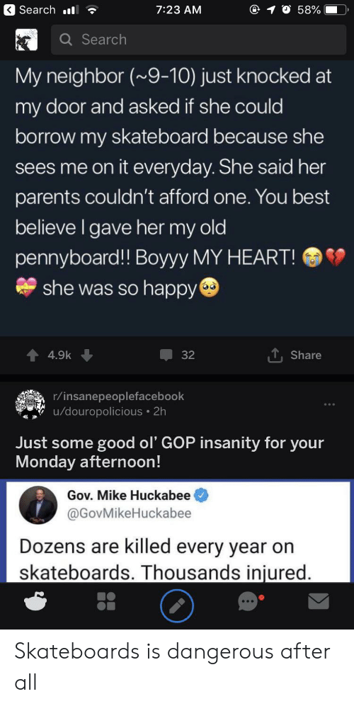 huckabee: Search ll  7:23 AM  58%  Q Search  My neighbor (~9-10) just knocked at  my door and asked if she could  borrow my skateboard because she  sees me on it everyday. She said her  parents couldn't afford one. You best  believe I gave her my old  pennyboard!! Boyyy MY HEART!  she was so happy  T,Share  4.9k  32  r/insanepeoplefacebook  /douropolicious 2h  Just some good ol' GOP insanity for your  Monday afternoon!  Gov. Mike Huckabee  @GovMikeHuckabee  Dozens are killed every year on  skateboards. Thousands injured. Skateboards is dangerous after all