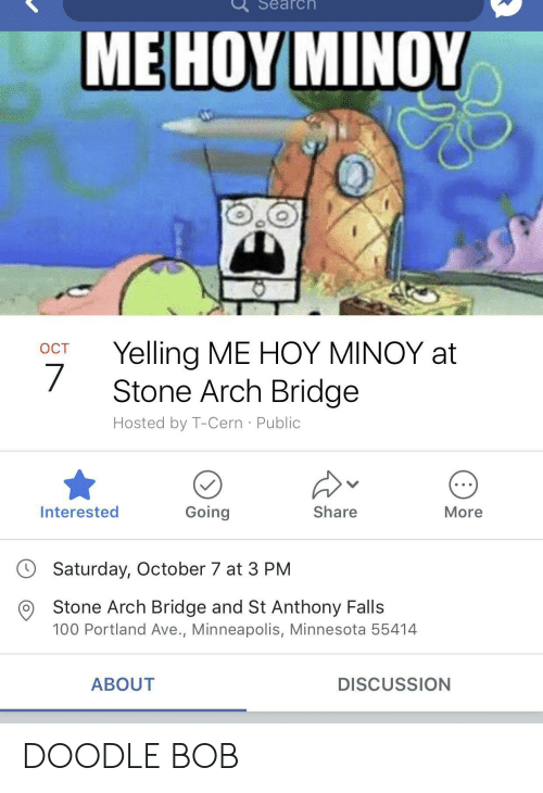 Hoy Minoy: Search  ME HOY MINOY  OCT Yelling ME HOY MINOY at  Stone Arch Bridge  Hosted by T-Cern Public  Interested  Going  Share  More  Saturday, October 7 at 3 PM  O Stone Arch Bridge and St Anthony Falls  100 Portland Ave., Minneapolis, Minnesota 55414  ABOUT  DISCUSSION DOODLE BOB