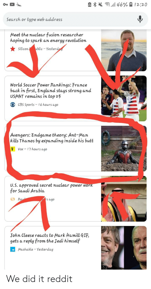 usmnt: Search or type web address  Meet the nuclear fusion researcher  hoping to spark an energy revolution  Silicon blic Yesterd  World Soccer Power Rankings: France  back in first, England stays strong and  USMNT remains in top 25  O cBs Sports 16 hours ago  Avengers: Endgame theory: Ant-Man  kills Thanos by expanding inside his butt  VVox-17 hours ago  U.S. approved secret nuclear power Wor  for Saudi Arabia  Re  s ago  John Cleese reacts to Mark Hamill GIF,  gets a reply from the Jedi himself  Mashable - Yesterday We did it reddit