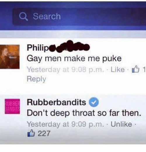 pukes: Search  Philip  Gay men make me puke  Yesterday at 9:08 p.m. Like 1  Reply  Rubberbandits  RUBBER  BANDITS  Don't deep throat so far then.  Yesterday at 9:09 p.m. Unlike  227