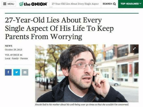 vol: SEARCH Q  the ONION  E MENU  27-Year-Old Lies About Every Single Aspec  TOP HEADLINES  27-Year-Old Lies About Every  Single Aspect Of His Life To Keep  Parents From Worrying  NEWS  October 29, 2013  VOL 49 1SSUE 44  Local Family Parents  Hewitt lied to his mother about his well-being over go  times so that she wouldn't be concerned