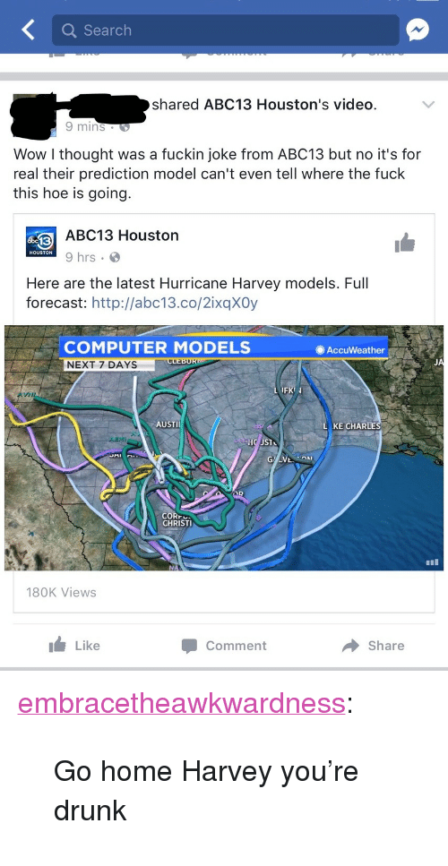 """Christi: Search  shared ABC13 Houston's video.  9 mins  Wow l thought was a fuckin joke from ABC13 but no it's for  real their prediction model can't even tell where the fuck  this hoe is going.  ABC13 Houston  9 hrs  HOUSTON  Here are the latest Hurricane Harvey models. Full  forecast: http://abc13.co/2ixqXOy  COMPUTER MODELS  NEXT 7 DAYS  AccuWeather  JA  FK  VNI  AUSTI  KE CHARLE  CORr  CHRISTI  180K Views  I Like  Comment  → Share <p><a href=""""http://embracetheawkwardness.tumblr.com/post/164656718799/go-home-harvey-youre-drunk"""" class=""""tumblr_blog"""">embracetheawkwardness</a>:</p>  <blockquote><p>Go home Harvey you're drunk</p></blockquote>"""