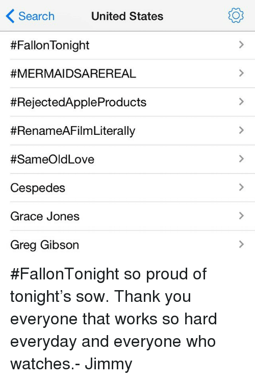 Search: Search United States  #FallonTonight  #MERMAIDSAREREAL  #RejectedApp|eProducts  #RenameAFilm Literally  #SameOldLove  Cespedes  Grace Jones  Greg Gibson <p>#FallonTonight so proud of tonight&rsquo;s sow. Thank you everyone that works so hard everyday and everyone who watches.- Jimmy</p>