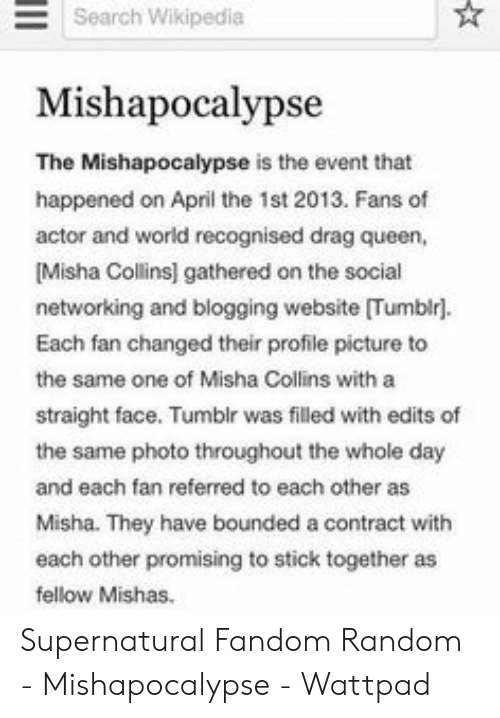 Supernatural Fandom: Search Wikipedia  Mishapocalypse  The Mishapocalypse is the event that  happened on April the 1st 2013. Fans of  actor and world recognised drag queen,  Misha Collins] gathered on the social  networking and blogging website [Tumblr].  Each fan changed their profile picture to  the same one of Misha Collins with a  straight face. Tumblr was filled with edits of  the same photo throughout the whole day  and each fan referred to each other as  Misha. They have bounded a contract with  each other promising to stick together as  fellow Mishas. Supernatural Fandom Random - Mishapocalypse - Wattpad