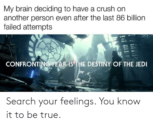 you know it: Search your feelings. You know it to be true.