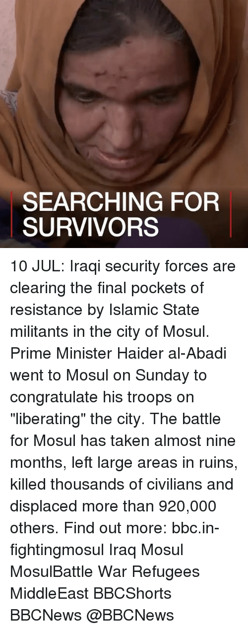 """Memes, Taken, and Iraq: SEARCHING FOR  SURVIVORS 10 JUL: Iraqi security forces are clearing the final pockets of resistance by Islamic State militants in the city of Mosul. Prime Minister Haider al-Abadi went to Mosul on Sunday to congratulate his troops on """"liberating"""" the city. The battle for Mosul has taken almost nine months, left large areas in ruins, killed thousands of civilians and displaced more than 920,000 others. Find out more: bbc.in-fightingmosul Iraq Mosul MosulBattle War Refugees MiddleEast BBCShorts BBCNews @BBCNews"""