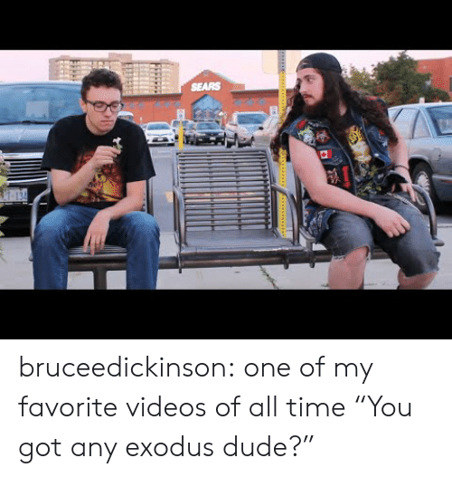 "Exodus: SEARS bruceedickinson:  one of my favorite videos of all time  ""You got any exodus dude?"""