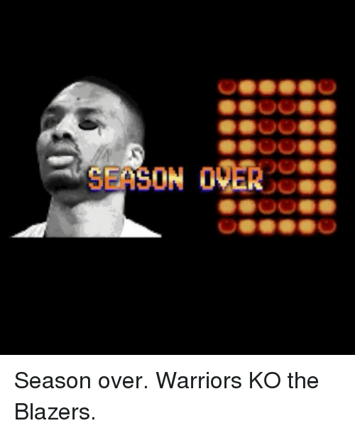 Sports, Warriors, and Blazers: SEASON 00ER Season over. Warriors KO the Blazers.