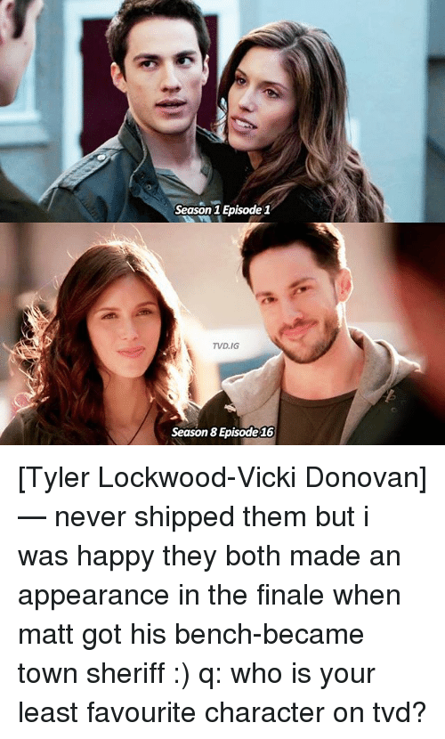 Memes, Happy, and Never: Season 1 Episode 1  TVD, IGT  Season Episode16 [Tyler Lockwood-Vicki Donovan] — never shipped them but i was happy they both made an appearance in the finale when matt got his bench-became town sheriff :) q: who is your least favourite character on tvd?