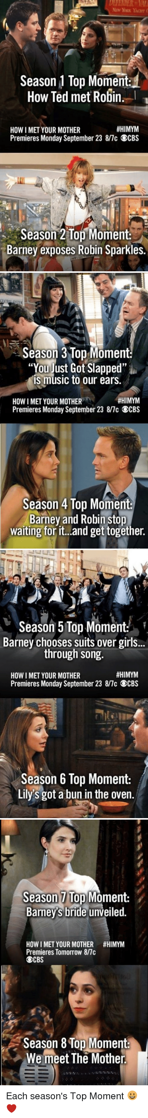 """Barney, Girls, and Memes: Season 1 Top Moment  How Ted met Robin.  #HIMYM  HOW I MET YOUR MOTHER  Premieres Monday September 23 8/7c OCBS  Season 2 Top Moment  Barney exposes Robin Sparkles.   Season 3 Top Moment:  """"You just Got Slapped""""  is music to our ears.  #HIMYM  HOWI MET YOUR MOTHER  Premieres Monday September 23 8/7c OCBS  Season 4 Top Moment  Barney and Robin stop  waiting for it...and get together.   Season 5 Top Moment  Barney chooses suits over girls..  through song.  #HIMYM  HOW I MET YOUR MOTHER  Premieres Monday September 23 8/7c OCBS  Season 6 Top Moment:  Lily's got a bun in the oven.   Season Top Moment:  Barney's bride unveiled.  HOW I MET YOUR MOTHER #HIMYM  Premieres Tomorrow 8/7c  CBS  Season 8 Top Moment:  We meet The Mother Each season's Top Moment 😀❤️"""