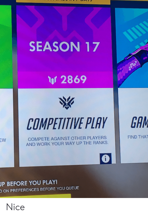 season 17: SEASON 17  or 2869  COMPETITIVE PLAY  GAM  FIND THAT  EW  COMPETE AGAINST OTHER PLAYERS  AND WORK YOUR WAY UP THE RANKS.  UP BEFORE YOU PLAY!  D ON PREFERENCES BEFORE YOU QUEUE Nice