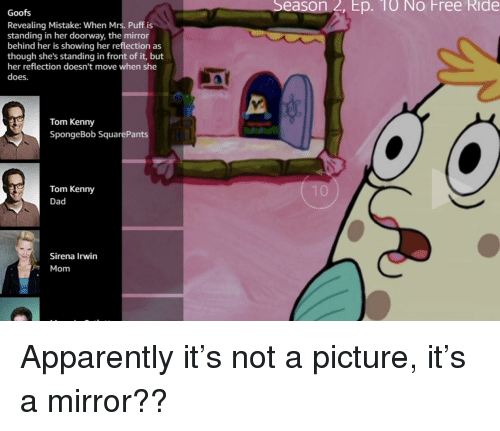 Sirena: Season 2, Ep. 10 No Free Ride  Goofs  Revealing Mistake: When Mrs. Puff is  standing in her doorway, the mirror  behind her is showing her reflection as  though she's standing in front of it, but  her reflection doesn't move when she  does.  Tom Kenny  SpongeBob SquarePants  Tom Kenny  Dad  Sirena Irwin  Mom