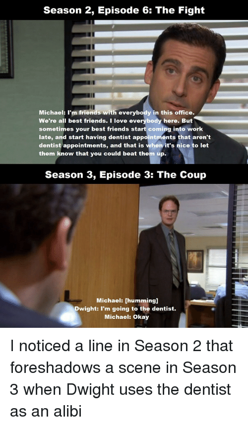 Friends, Love, and The Office: Season 2, Episode 6: The Fight  Michael: I'm friends with everybody in this office.  We're all best friends. I love everybody here. But  sometimes your best friends start coming into work  late, and start having dentist appointments that aren't  dentist appointments, and that is when it's nice to let  them know that you could beat them up.  Season 3, Episode 3: The Coup  Michael: [humming]  Dwight: I'm going to the dentist.  Michael: Okay I noticed a line in Season 2 that foreshadows a scene in Season 3 when Dwight uses the dentist as an alibi