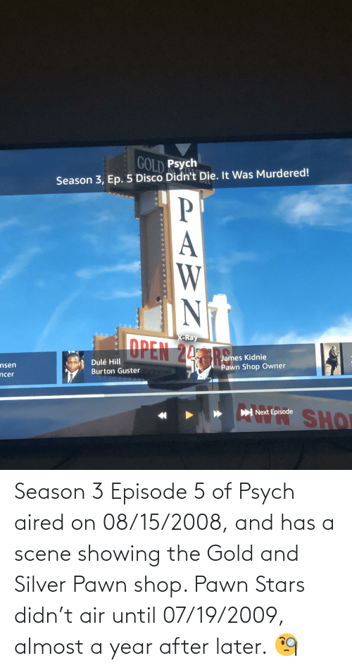 pawn stars: Season 3 Episode 5 of Psych aired on 08/15/2008, and has a scene showing the Gold and Silver Pawn shop. Pawn Stars didn't air until 07/19/2009, almost a year after later. 🧐