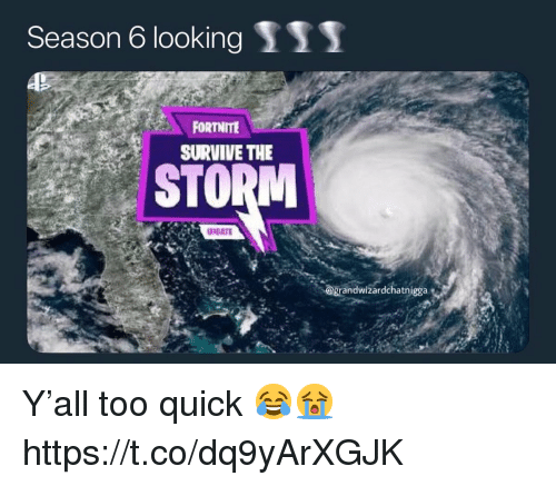 Season 6: Season 6 looking S11  FORT ITE  SURVIVE THE  STORM  @grandwizardchatnigga Y'all too quick 😂😭 https://t.co/dq9yArXGJK