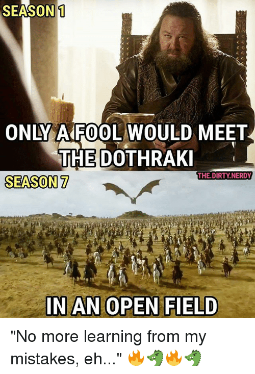 """ehs: SEASON1  ONLY A FOOL WOULD MEET  THE DOTHRAK  THE.DIRTY.NERDY  SEASON7  IN AN OPEN FIELD """"No more learning from my mistakes, eh..."""" 🔥🐲🔥🐲"""