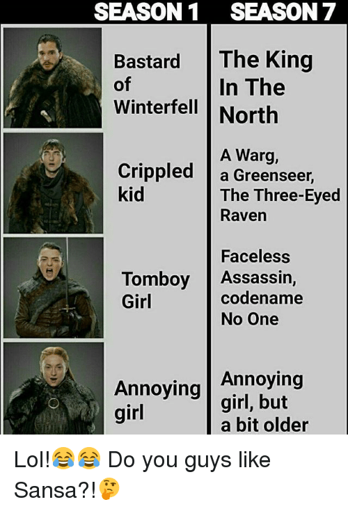 crippled: SEASON1 SEASON 7  Bastard The King  of  Winterfell North  In The  A Warg,  Crippled |a Greenseer,  kid  The Three-Eyed  Raven  Faceless  codename  Tomboy Assassin,  Girl  No One  Annoying  Annoying girl, but  girl  a bit older Lol!😂😂 Do you guys like Sansa?!🤔
