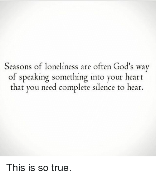Memes, 🤖, and Hearing: Seasons of loneliness are often God's way  of speaking something into your heart  that you need complete silence to hear. This is so true.