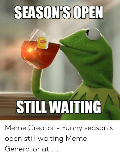 Still Waiting Meme: SEASON'S OPEN  STILL WAITING Meme Creator - Funny season's open still waiting Meme Generator at ...