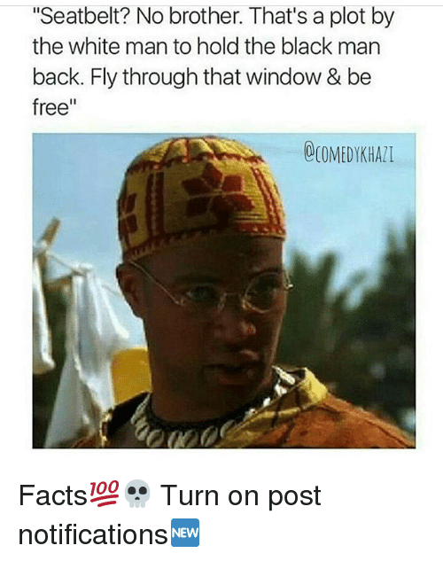 "Memes, Black Man, and 🤖: ""Seatbelt? No brother. That's a plot by  the white man to hold the black man  back. Fly through that window & be  free""  OCOMEDYKHAll Facts💯💀 Turn on post notifications🆕"