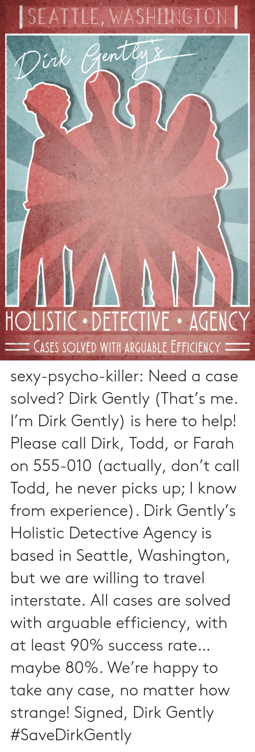 Help Please: SEATILE, WASHIINGTON  nk  en  HOLISTIC DETECTIVE AGENCY  CASES SOLVED WITH ARGUABLE EFFICIENCY- sexy-psycho-killer:  Need a case solved? Dirk Gently (That's me. I'm Dirk Gently) is here to help! Please call Dirk, Todd, or Farah on 555-010 (actually, don't call Todd, he never picks up; I know from experience). Dirk Gently's Holistic Detective Agency is based in Seattle, Washington, but we are willing to travel interstate.All cases are solved with arguable efficiency, with at least 90% success rate… maybe 80%.  We're happy to take any case, no matter how strange! Signed, Dirk Gently  #SaveDirkGently