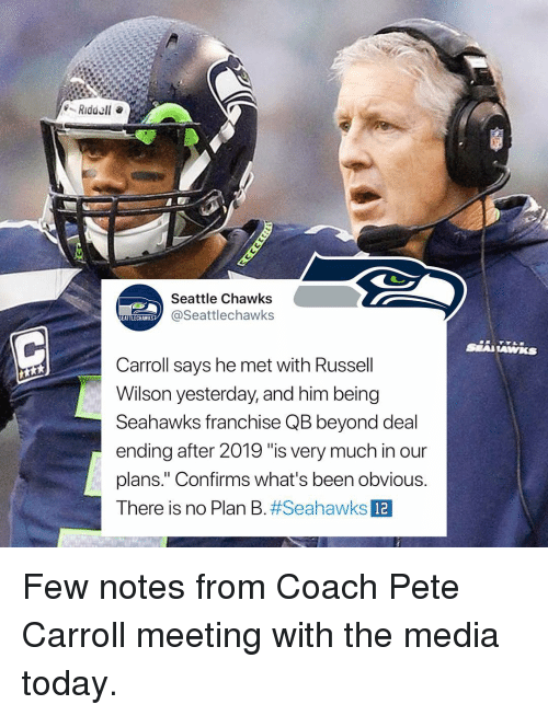 """Russell Wilson: Seattle Chawks  @Seattlechawks  EATTLECHAWKS  Carroll says he met with Russell  Wilson yesterday, and him being  Seahawks franchise QB beyond deal  ending after 2019 """"is very much in our  plans."""" Confirms what's been obvious.  There is no Plan B#Seahawks  12 Few notes from Coach Pete Carroll meeting with the media today."""