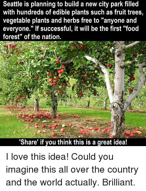 "Memes, 🤖, and Idea: Seattle is planning to build a new city park filled  with hundreds of edible plants such as fruit trees,  vegetable plants and herbs free to ""anyone and  everyone."" If successful, it will be the first ""food  forest"" of the nation.  ""Share"" if you think this is a great idea! I love this idea! Could you imagine this all over the country and the world actually. Brilliant."