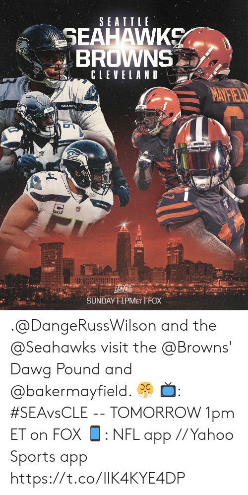 Seattle Seahawks: SEATTLE  SEAHAWKS  BROWNS  SEAAR  CLEVELAND  MATFIELD  SEAHV  BROWNS  BROWES  SUNDAY 1PMET TFOX .@DangeRussWilson and the @Seahawks visit the @Browns' Dawg Pound and @bakermayfield. 😤  📺: #SEAvsCLE -- TOMORROW 1pm ET on FOX 📱: NFL app // Yahoo Sports app https://t.co/llK4KYE4DP