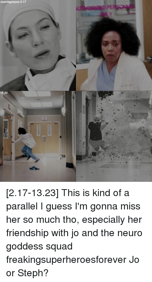Memes, Squad, and Guess: seattlegreyss 2.17  13.23 [2.17-13.23] This is kind of a parallel I guess I'm gonna miss her so much tho, especially her friendship with jo and the neuro goddess squad freakingsuperheroesforever Jo or Steph?