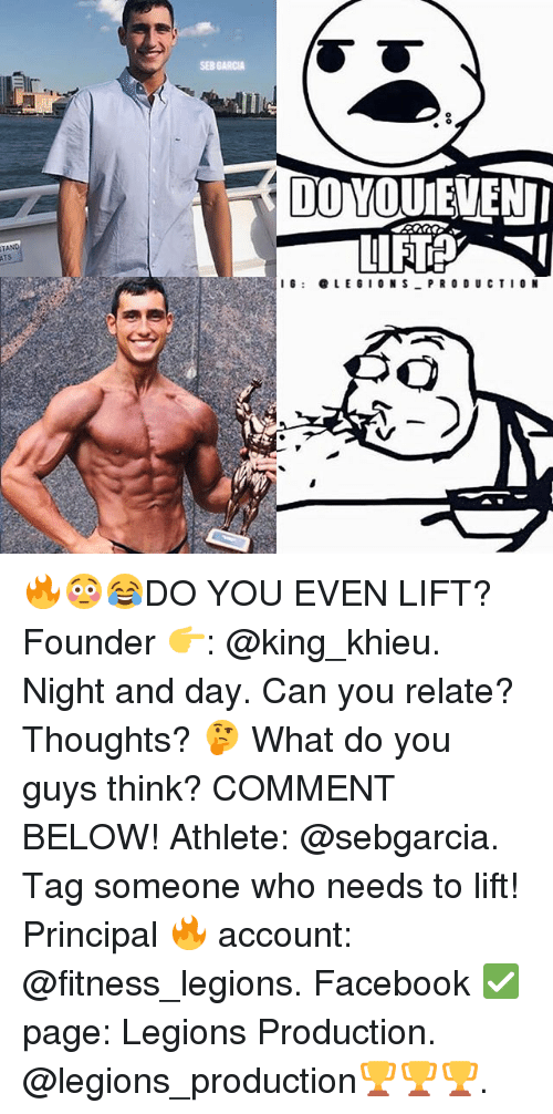 Facebook, Memes, and Principal: SEB GARC  DO YOUEVEN  ATS  I: LEGIONS PRO DU CTIO N 🔥😳😂DO YOU EVEN LIFT? Founder 👉: @king_khieu. Night and day. Can you relate? Thoughts? 🤔 What do you guys think? COMMENT BELOW! Athlete: @sebgarcia. Tag someone who needs to lift! Principal 🔥 account: @fitness_legions. Facebook ✅ page: Legions Production. @legions_production🏆🏆🏆.