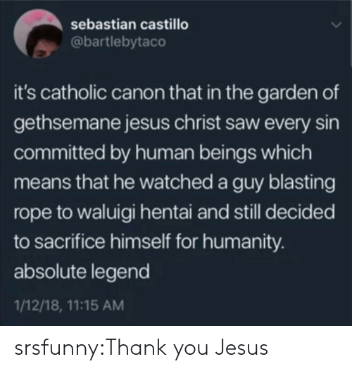 sebastian: sebastian castillo  @bartlebytaco  it's catholic canon that in the garden of  gethsemane jesus christ saw every sin  committed by human beings which  means that he watched a guy blasting  rope to waluigi hentai and still decided  to sacrifice himself for humanity.  absolute legend  1/12/18, 11:15 AM srsfunny:Thank you Jesus