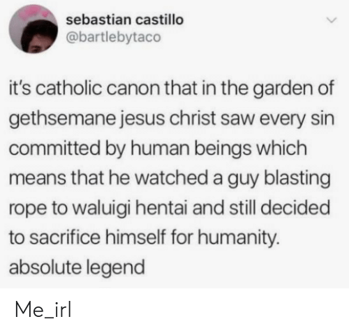 sebastian: sebastian castillo  @bartlebytaco  it's catholic canon that in the garden of  gethsemane jesus christ saw every sin  committed by human beings which  means that he watched a guy blasting  rope to waluigi hentai and still decided  to sacrifice himself for humanity.  absolute legend Me_irl