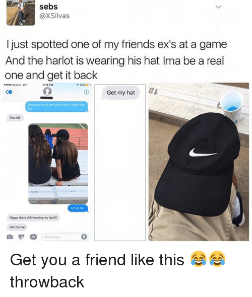 Ex's, Friends, and Funny: sebs  @XSilvas  I just spotted one of my friends ex's at a game  And the harlot is wearing his hat Ima be a real  one and get it back  wwverizon LT  10 PM  イ50%  Get my hat 8  Decause rm at the gme andsight see  is that her  Nigga she's stiE wearing my hat!  Get my hat  Messsgn  0 Get you a friend like this 😂😂 throwback