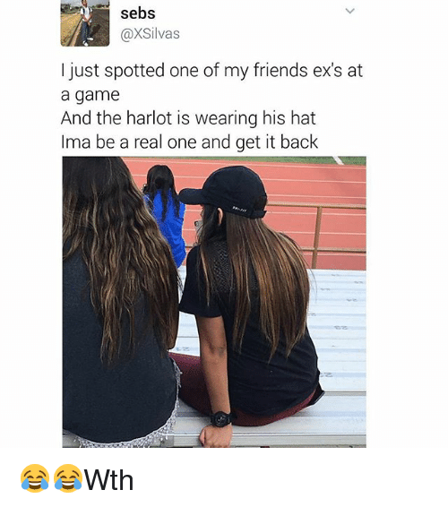 Ex's, Friends, and Memes: sebs  @XSilvas  l just spotted one of my friends ex's at  a game  And the harlot is wearing his hat  lma be a real one and get it back 😂😂Wth